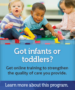 Got infants or toddlers? Get online training to strengthen the quality of care you provide. Learn more about this program.